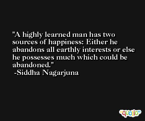 A highly learned man has two sources of happiness: Either he abandons all earthly interests or else he possesses much which could be abandoned. -Siddha Nagarjuna