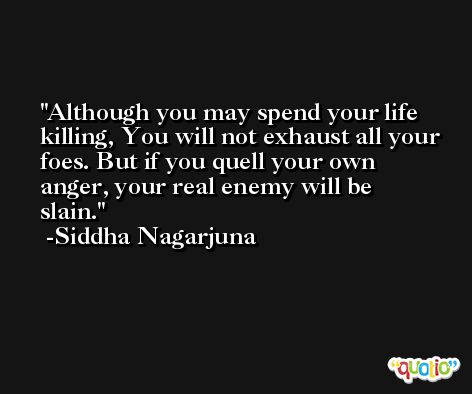 Although you may spend your life killing, You will not exhaust all your foes. But if you quell your own anger, your real enemy will be slain. -Siddha Nagarjuna