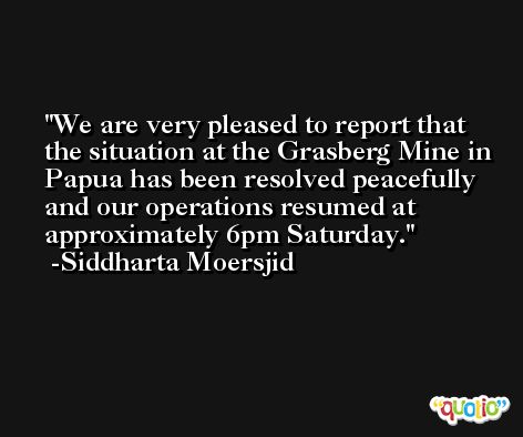 We are very pleased to report that the situation at the Grasberg Mine in Papua has been resolved peacefully and our operations resumed at approximately 6pm Saturday. -Siddharta Moersjid