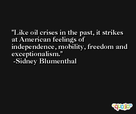 Like oil crises in the past, it strikes at American feelings of independence, mobility, freedom and exceptionalism. -Sidney Blumenthal