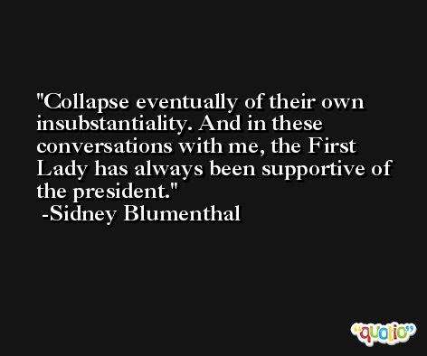 Collapse eventually of their own insubstantiality. And in these conversations with me, the First Lady has always been supportive of the president. -Sidney Blumenthal