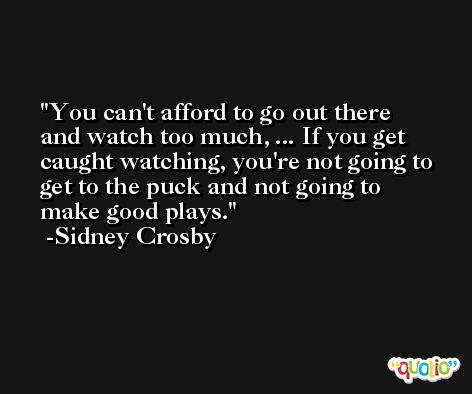 You can't afford to go out there and watch too much, ... If you get caught watching, you're not going to get to the puck and not going to make good plays. -Sidney Crosby
