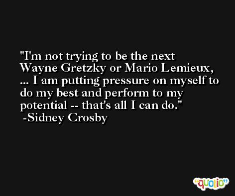 I'm not trying to be the next Wayne Gretzky or Mario Lemieux, ... I am putting pressure on myself to do my best and perform to my potential -- that's all I can do. -Sidney Crosby