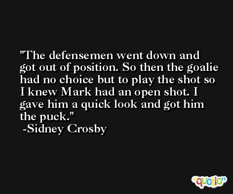 The defensemen went down and got out of position. So then the goalie had no choice but to play the shot so I knew Mark had an open shot. I gave him a quick look and got him the puck. -Sidney Crosby