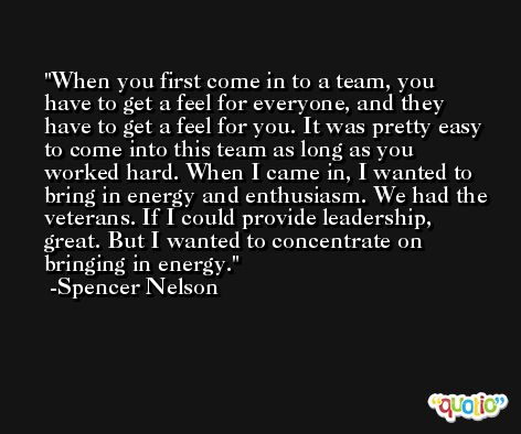 When you first come in to a team, you have to get a feel for everyone, and they have to get a feel for you. It was pretty easy to come into this team as long as you worked hard. When I came in, I wanted to bring in energy and enthusiasm. We had the veterans. If I could provide leadership, great. But I wanted to concentrate on bringing in energy. -Spencer Nelson