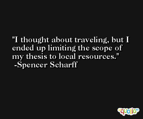 I thought about traveling, but I ended up limiting the scope of my thesis to local resources. -Spencer Scharff
