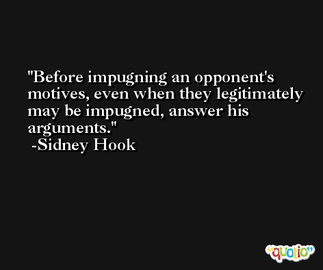 Before impugning an opponent's motives, even when they legitimately may be impugned, answer his arguments. -Sidney Hook