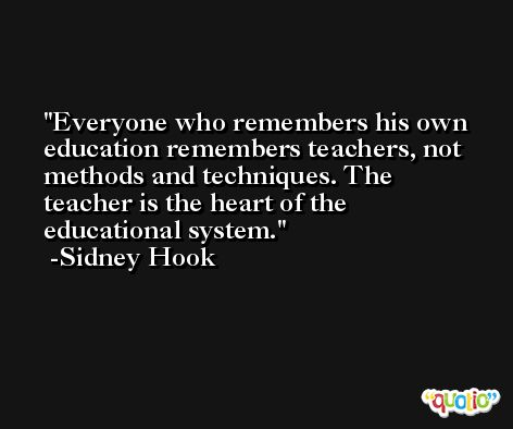 Everyone who remembers his own education remembers teachers, not methods and techniques. The teacher is the heart of the educational system. -Sidney Hook