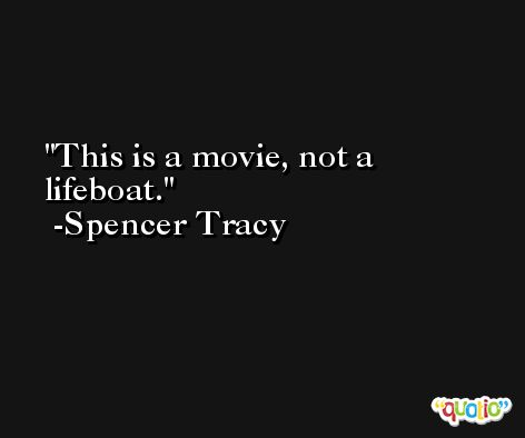 This is a movie, not a lifeboat. -Spencer Tracy