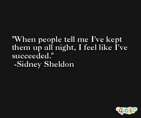 When people tell me I've kept them up all night, I feel like I've succeeded. -Sidney Sheldon