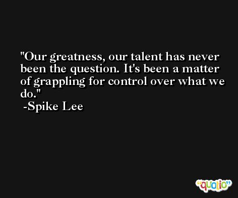 Our greatness, our talent has never been the question. It's been a matter of grappling for control over what we do. -Spike Lee