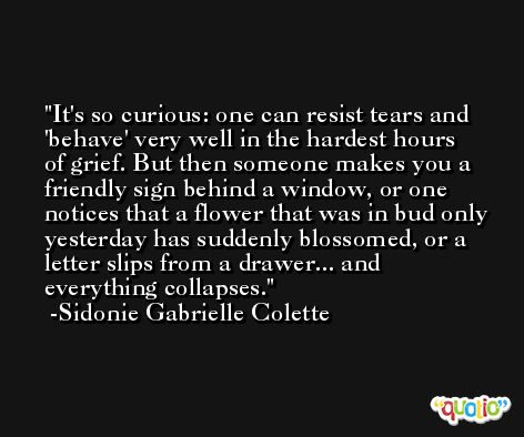 It's so curious: one can resist tears and 'behave' very well in the hardest hours of grief. But then someone makes you a friendly sign behind a window, or one notices that a flower that was in bud only yesterday has suddenly blossomed, or a letter slips from a drawer... and everything collapses. -Sidonie Gabrielle Colette