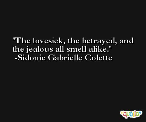 The lovesick, the betrayed, and the jealous all smell alike. -Sidonie Gabrielle Colette