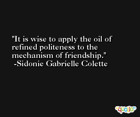 It is wise to apply the oil of refined politeness to the mechanism of friendship. -Sidonie Gabrielle Colette