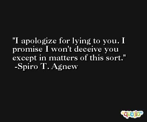 I apologize for lying to you. I promise I won't deceive you except in matters of this sort. -Spiro T. Agnew