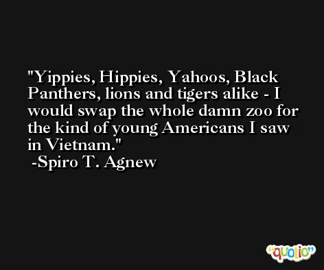 Yippies, Hippies, Yahoos, Black Panthers, lions and tigers alike - I would swap the whole damn zoo for the kind of young Americans I saw in Vietnam. -Spiro T. Agnew
