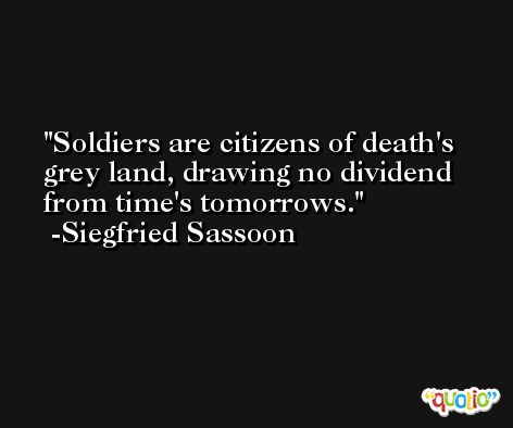 Soldiers are citizens of death's grey land, drawing no dividend from time's tomorrows. -Siegfried Sassoon