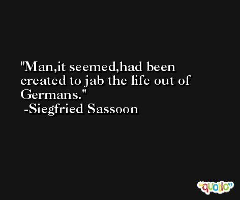 Man,it seemed,had been created to jab the life out of Germans. -Siegfried Sassoon
