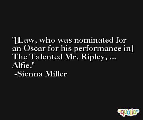 [Law, who was nominated for an Oscar for his performance in] The Talented Mr. Ripley, ... Alfie. -Sienna Miller