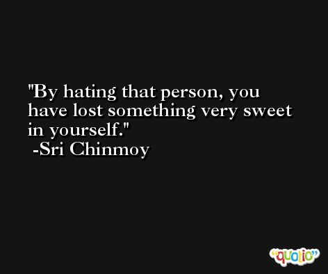 By hating that person, you have lost something very sweet in yourself. -Sri Chinmoy