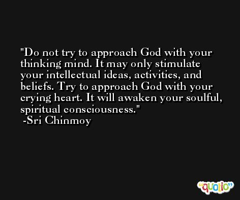 Do not try to approach God with your thinking mind. It may only stimulate your intellectual ideas, activities, and beliefs. Try to approach God with your crying heart. It will awaken your soulful, spiritual consciousness. -Sri Chinmoy