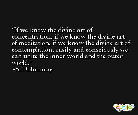 If we know the divine art of concentration, if we know the divine art of meditation, if we know the divine art of contemplation, easily and consciously we can unite the inner world and the outer world. -Sri Chinmoy