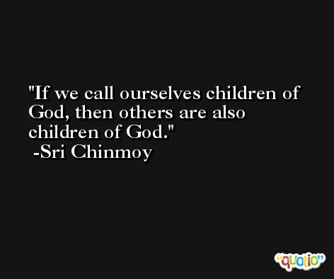 If we call ourselves children of God, then others are also children of God. -Sri Chinmoy