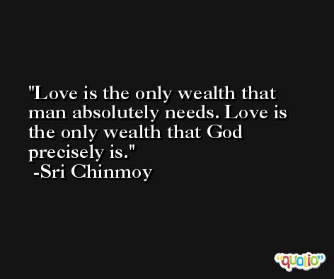 Love is the only wealth that man absolutely needs. Love is the only wealth that God precisely is. -Sri Chinmoy