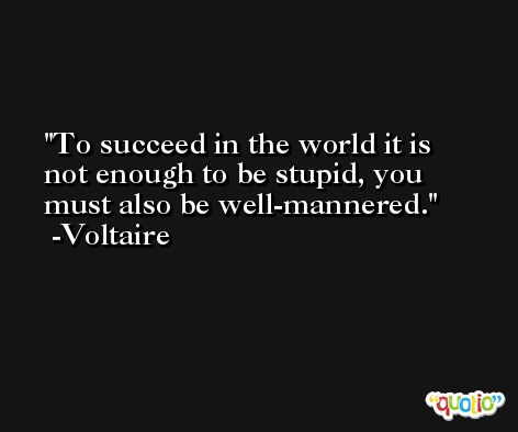 To succeed in the world it is not enough to be stupid, you must also be well-mannered. -Voltaire