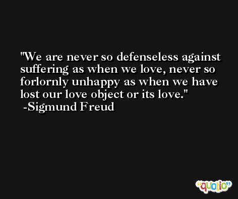 We are never so defenseless against suffering as when we love, never so forlornly unhappy as when we have lost our love object or its love. -Sigmund Freud