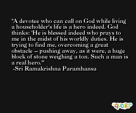 A devotee who can call on God while living a householder's life is a hero indeed. God thinks: 'He is blessed indeed who prays to me in the midst of his worldly duties. He is trying to find me, overcoming a great obstacle -- pushing away, as it were, a huge block of stone weighing a ton. Such a man is a real hero.' -Sri Ramakrishna Paramhansa