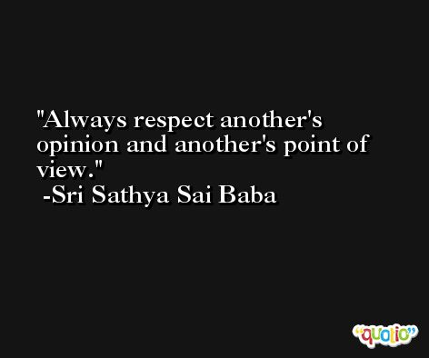 Always respect another's opinion and another's point of view. -Sri Sathya Sai Baba