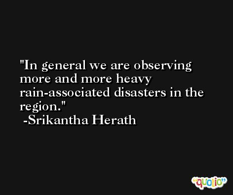 In general we are observing more and more heavy rain-associated disasters in the region. -Srikantha Herath