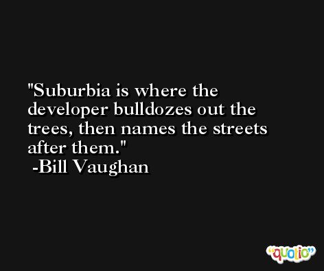 Suburbia is where the developer bulldozes out the trees, then names the streets after them. -Bill Vaughan