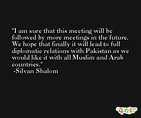I am sure that this meeting will be followed by more meetings in the future. We hope that finally it will lead to full diplomatic relations with Pakistan as we would like it with all Muslim and Arab countries. -Silvan Shalom