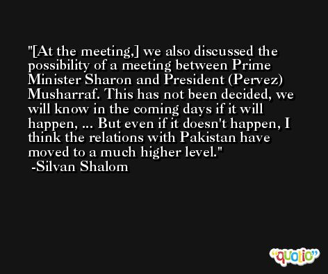 [At the meeting,] we also discussed the possibility of a meeting between Prime Minister Sharon and President (Pervez) Musharraf. This has not been decided, we will know in the coming days if it will happen, ... But even if it doesn't happen, I think the relations with Pakistan have moved to a much higher level. -Silvan Shalom