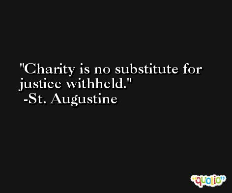 Charity is no substitute for justice withheld. -St. Augustine