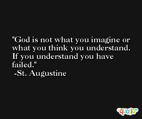 God is not what you imagine or what you think you understand.  If you understand you have failed. -St. Augustine
