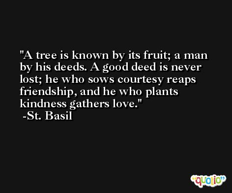 A tree is known by its fruit; a man by his deeds. A good deed is never lost; he who sows courtesy reaps friendship, and he who plants kindness gathers love. -St. Basil