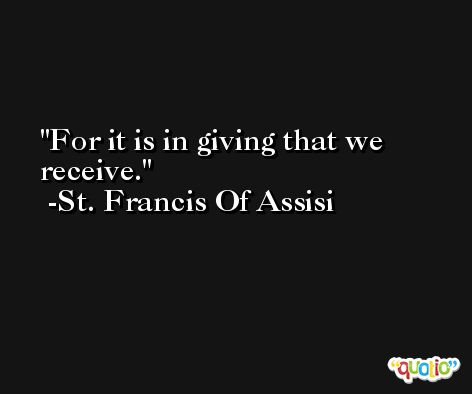 For it is in giving that we receive. -St. Francis Of Assisi
