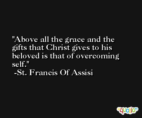 Above all the grace and the gifts that Christ gives to his beloved is that of overcoming self. -St. Francis Of Assisi