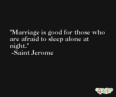 Marriage is good for those who are afraid to sleep alone at night. -Saint Jerome