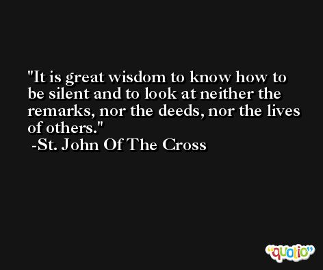 It is great wisdom to know how to be silent and to look at neither the remarks, nor the deeds, nor the lives of others. -St. John Of The Cross