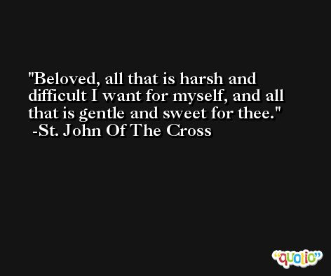 Beloved, all that is harsh and difficult I want for myself, and all that is gentle and sweet for thee. -St. John Of The Cross