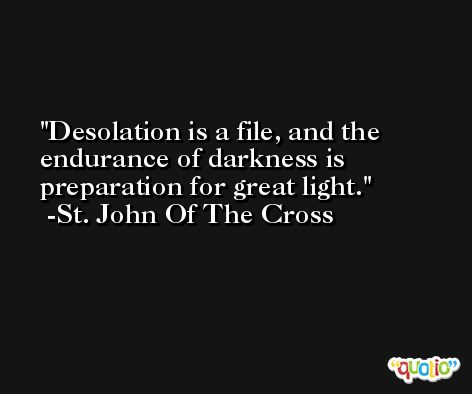 Desolation is a file, and the endurance of darkness is preparation for great light. -St. John Of The Cross