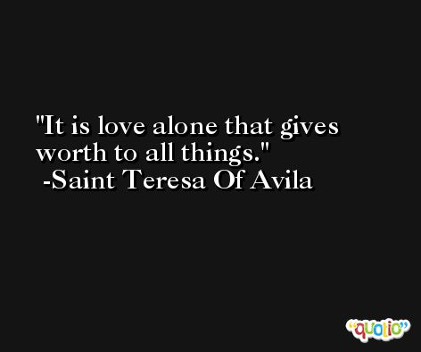 It is love alone that gives worth to all things. -Saint Teresa Of Avila