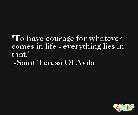 To have courage for whatever comes in life - everything lies in that. -Saint Teresa Of Avila