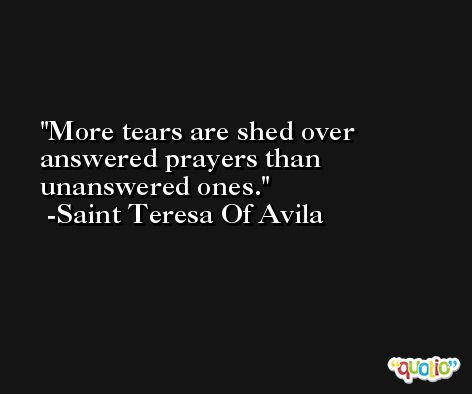 More tears are shed over answered prayers than unanswered ones. -Saint Teresa Of Avila