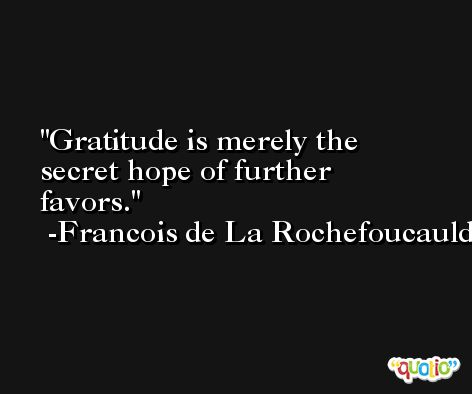 Gratitude is merely the secret hope of further favors. -Francois de La Rochefoucauld