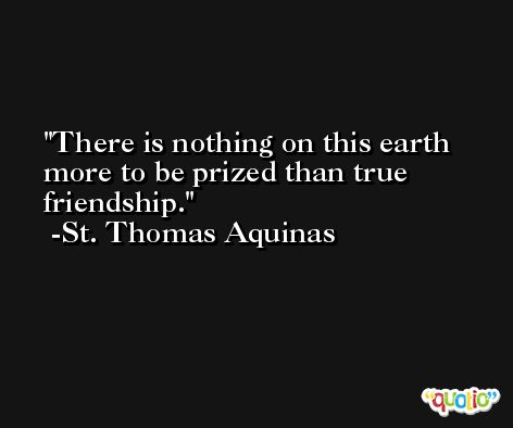 There is nothing on this earth more to be prized than true friendship. -St. Thomas Aquinas